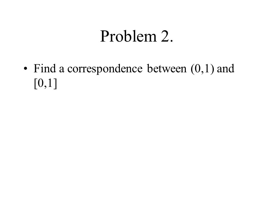Problem 2. Find a correspondence between (0,1) and [0,1]